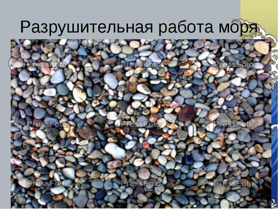 Разрушительная работа моря «окатывание» камней