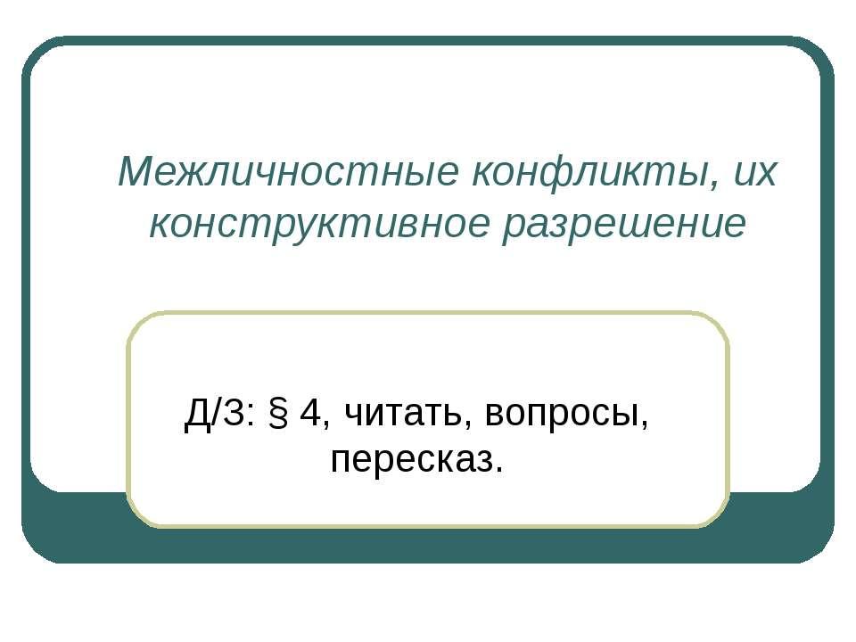Межличностные конфликты, их конструктивное разрешение Д/З: § 4, читать, вопро...