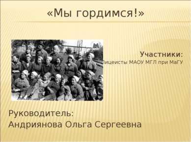 «Мы гордимся!» Участники: Лицеисты МАОУ МГЛ при МаГУ Руководитель: Андриянова...
