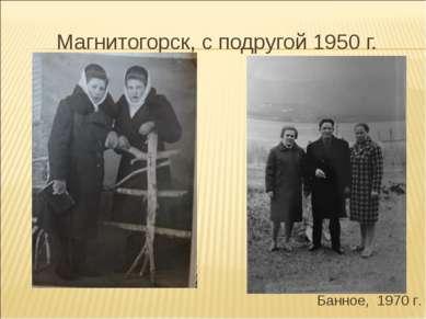 Магнитогорск, с подругой 1950 г. Банное, 1970 г.