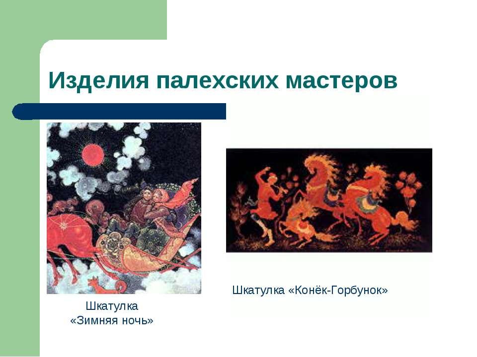 Изделия палехских мастеров Шкатулка «Зимняя ночь» Шкатулка «Конёк-Горбунок»