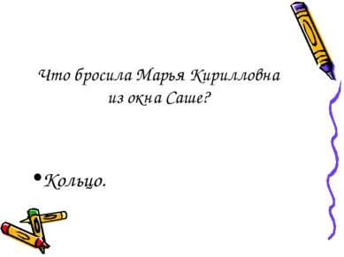 Что бросила Марья Кирилловна из окна Саше? Кольцо.