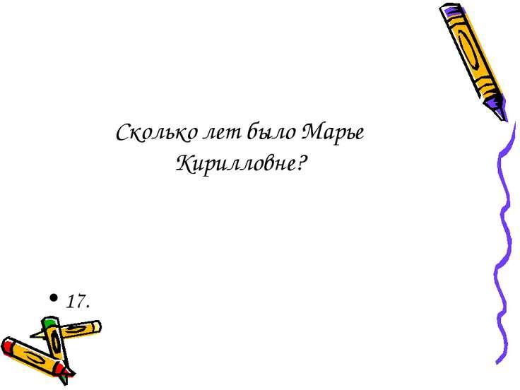 Сколько лет было Марье Кирилловне? 17.