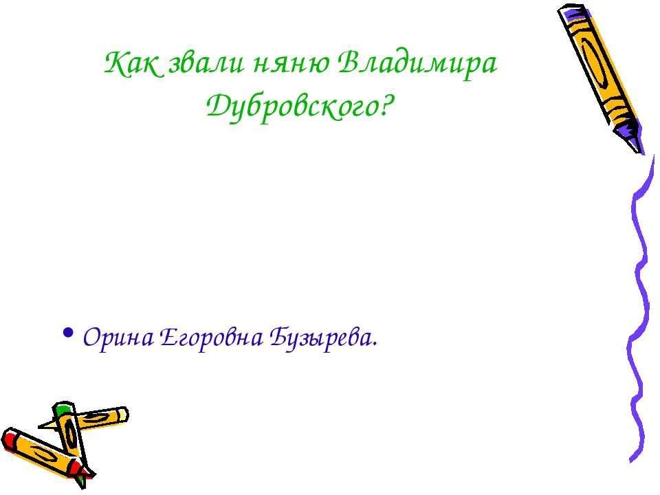Как звали няню Владимира Дубровского? Орина Егоровна Бузырева.