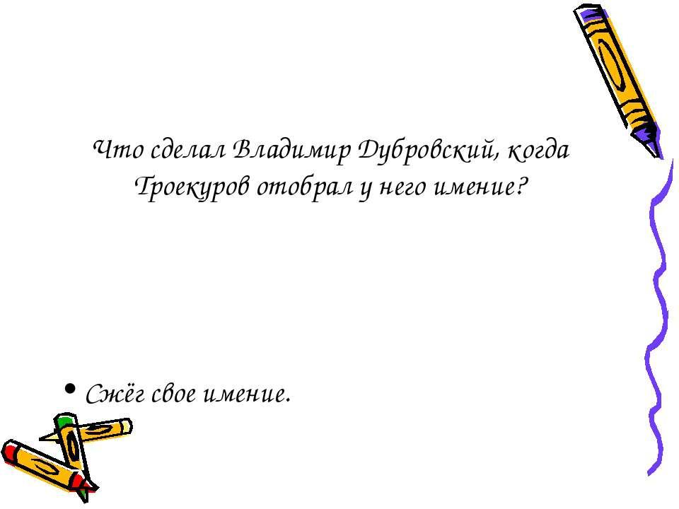 Что сделал Владимир Дубровский, когда Троекуров отобрал у него имение? Сжёг с...