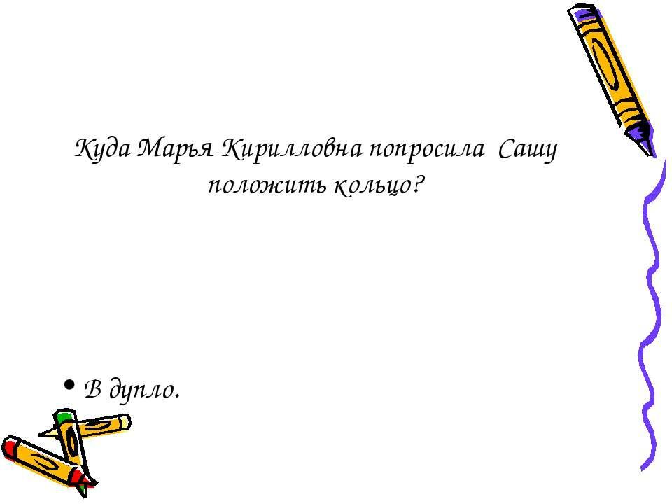 Куда Марья Кирилловна попросила Сашу положить кольцо? В дупло.