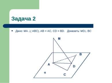 Задача 2 Дано: MA ( АВС), AB = AC, CD = BD. Доказать: MD ВС M В D A C