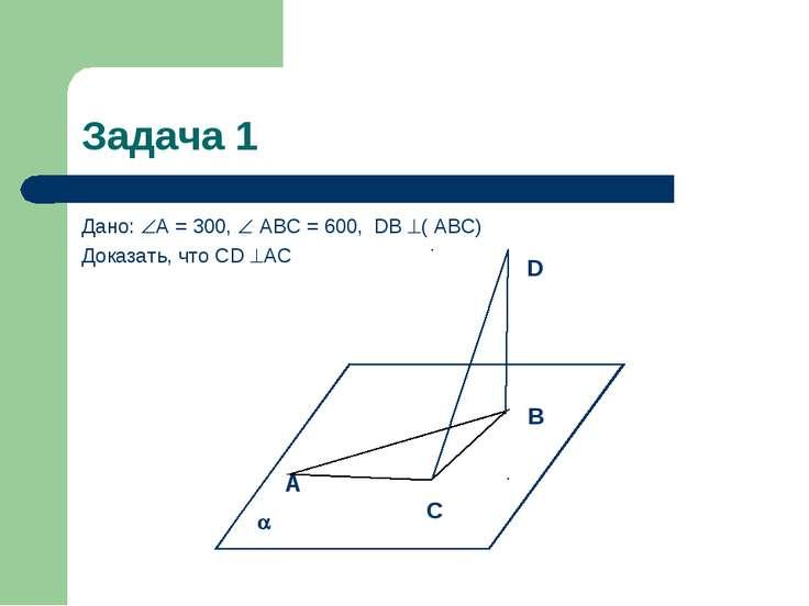 Задача 1 Дано: А = 300, АВС = 600, DВ ( АВС) Доказать, что СD АС А С В D