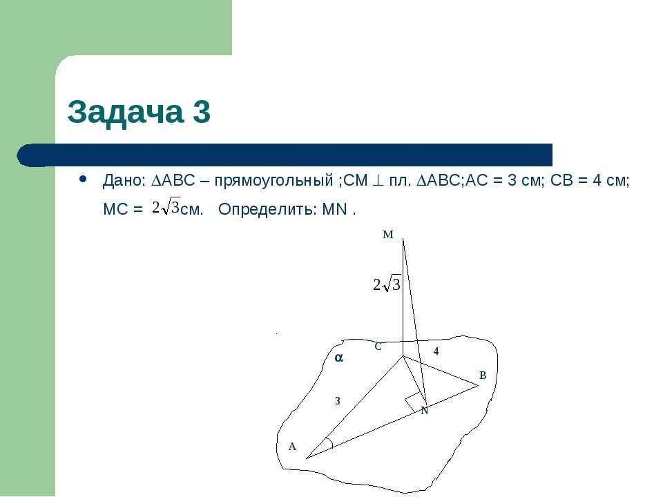 Задача 3 Дано: АВС – прямоугольный ;СМ пл. АВС;АС = 3 см; СВ = 4 см; МС = см....