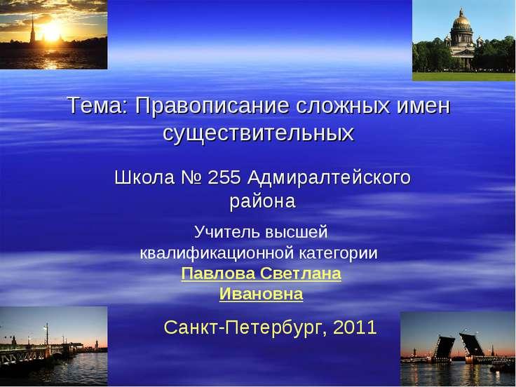 Тема: Правописание сложных имен существительных Школа № 255 Адмиралтейского р...