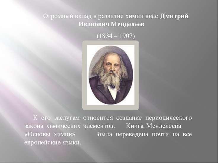 Огромный вклад в развитие химии внёс Дмитрий Иванович Менделеев (1834 – 1907)...