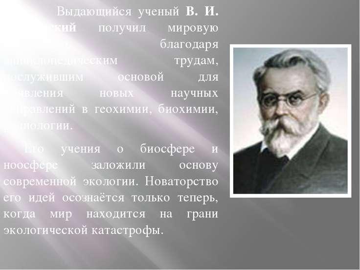 Выдающийся ученый В. И. Вернадский получил мировую известность благодаря энци...