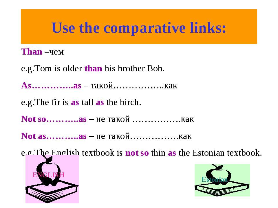 Use the comparative links: Than –чем e.g.Tom is older than his brother Bob. A...