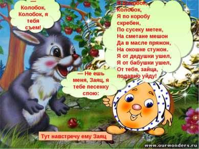 Тут навстречу ему Заяц — Колобок, Колобок, я тебя съем! — Не ешь меня, Заяц, ...
