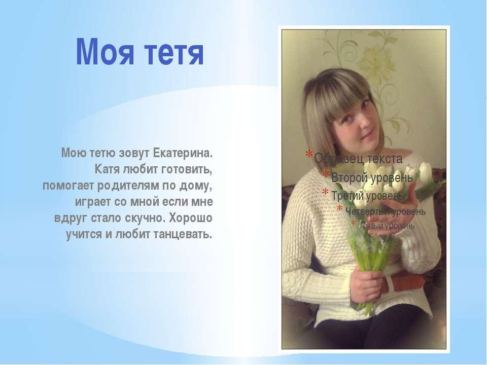 Мою тетю зовут Екатерина. Катя любит готовить, помогает родителям по дому, иг...