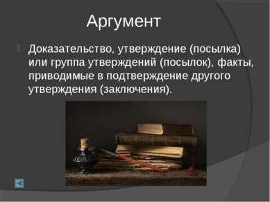 Аргумент Доказательство, утверждение (посылка) или группа утверждений (посыло...