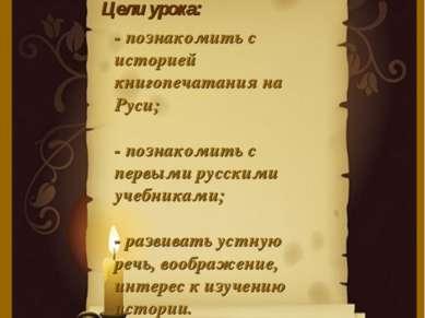 Цели урока: - познакомить с историей книгопечатания на Руси; - познакомить с ...