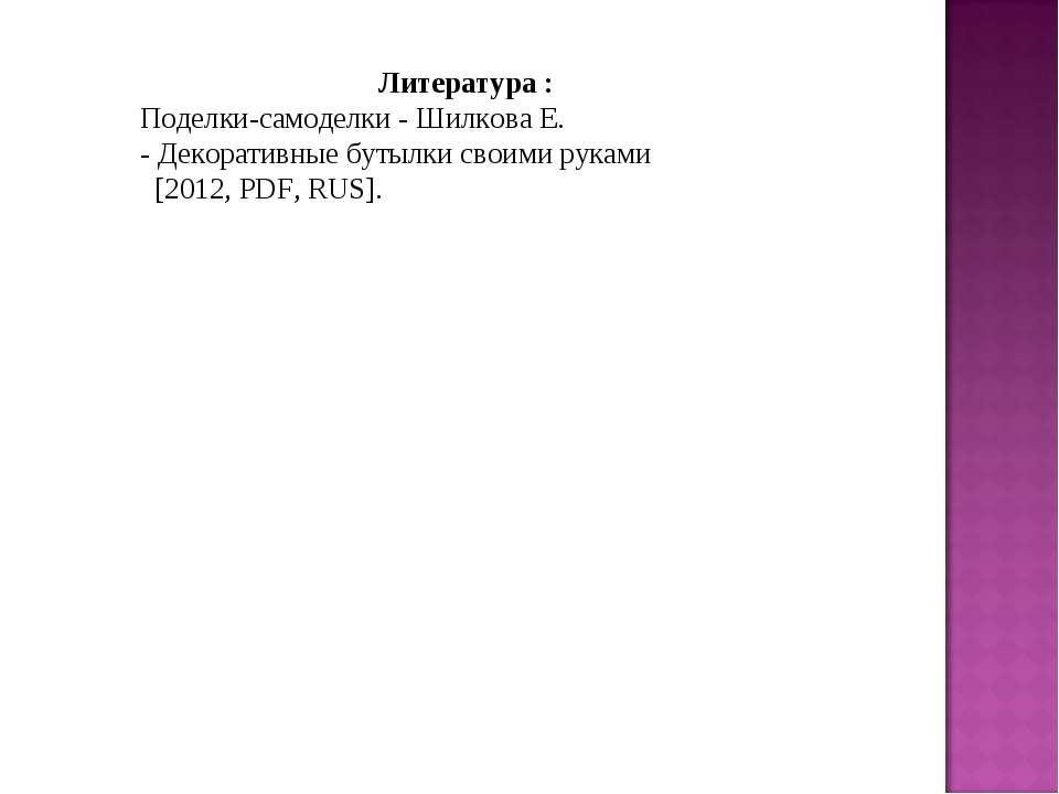 Литература : Поделки-самоделки- Шилкова Е. -Декоративныебутылкисвоимирук...