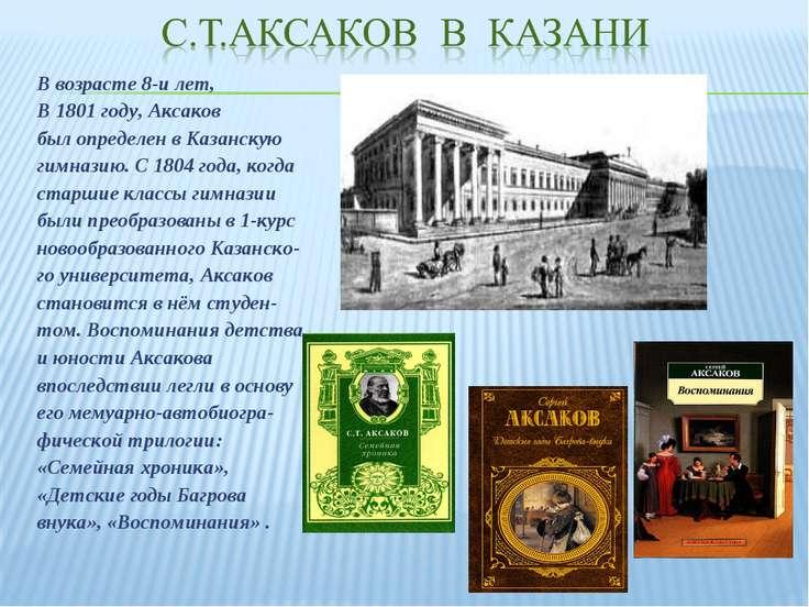 В возрасте 8-и лет, В 1801году, Аксаков был определен в Казанскую гимназию. ...