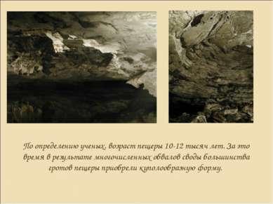 По определению ученых, возраст пещеры 10-12 тысяч лет. За это время в результ...