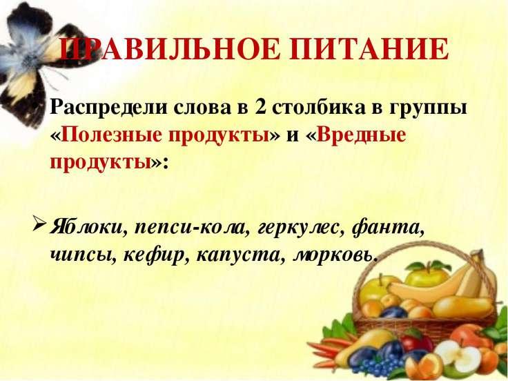 ПРАВИЛЬНОЕ ПИТАНИЕ Распредели слова в 2 столбика в группы «Полезные продукты»...