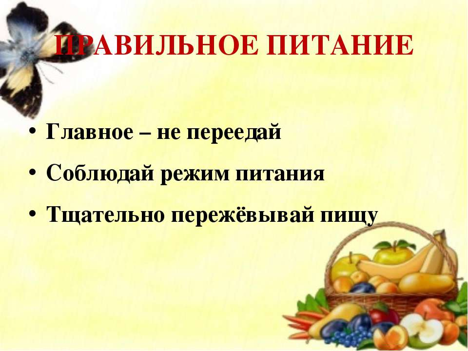 ПРАВИЛЬНОЕ ПИТАНИЕ Главное – не переедай Соблюдай режим питания Тщательно пер...
