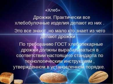 «Хлеб» Дрожжи. Практически все хлебобулочные изделия делают из них . Это все ...
