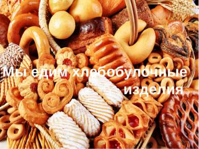 Мы едим хлебобулочные изделия