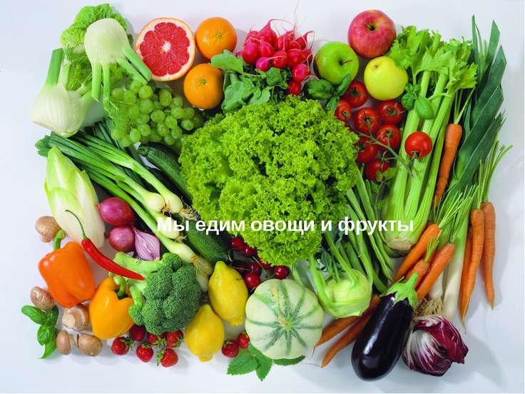 Мы едим овощи и фрукты