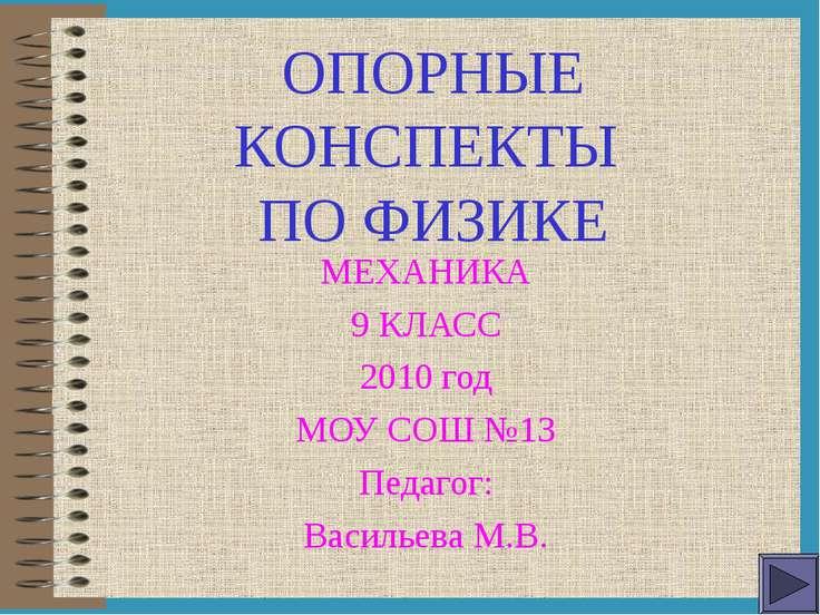 ОПОРНЫЕ КОНСПЕКТЫ ПО ФИЗИКЕ МЕХАНИКА 9 КЛАСС 2010 год МОУ СОШ №13 Педагог: Ва...