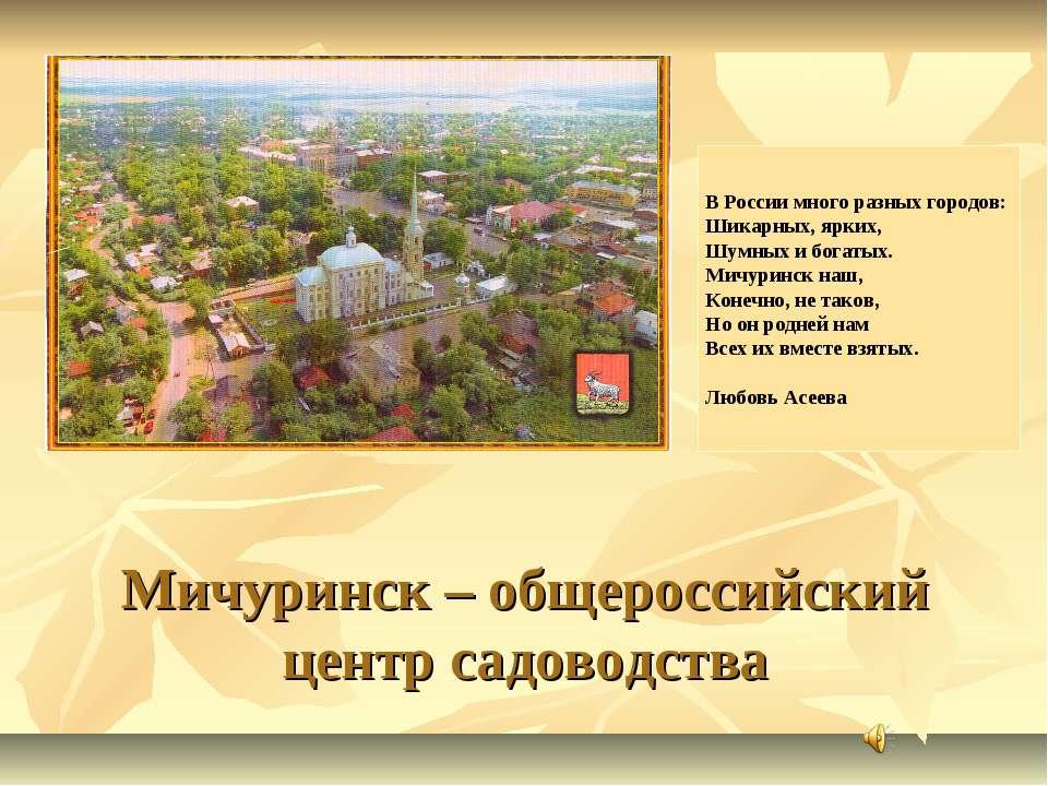 Мичуринск – общероссийский центр садоводства В России много разных городов: Ш...