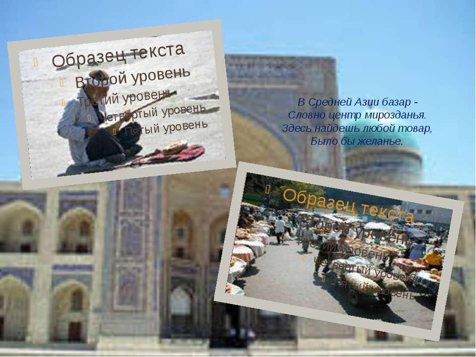 В Средней Азии базар - Словно центр мирозданья. Здесь найдешь любой товар, Бы...