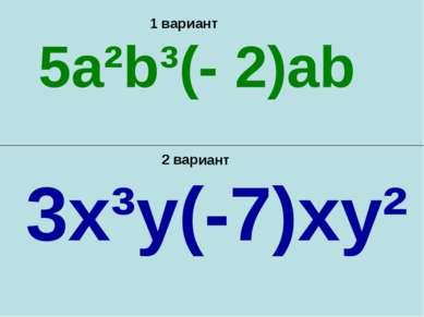 1 вариант 2 вариант 5a²b³(- 2)ab 3x³y(-7)xy²