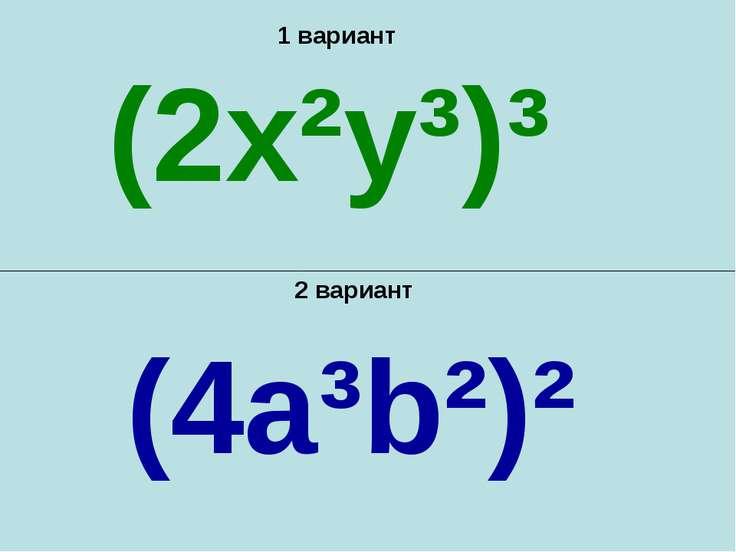 1 вариант 2 вариант (2x²y³)³ (4a³b²)²