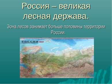 Россия – великая лесная держава. Зона лесов занимает больше половины территор...