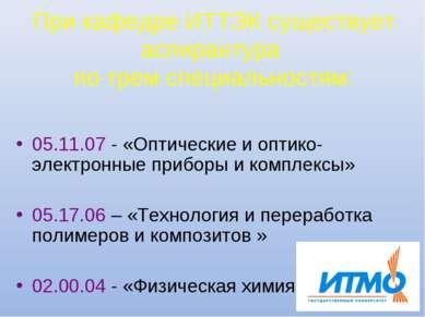 При кафедре ИТТЭК существует аспирантура по трем специальностям: 05.11.07 - «...