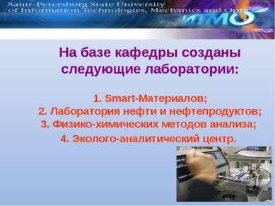На базе кафедры созданы следующие лаборатории: 1. Smart-Материалов; 2. Лабора...
