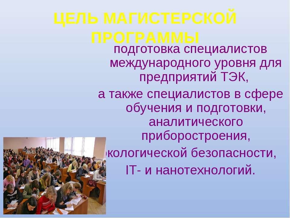 ЦЕЛЬ МАГИСТЕРСКОЙ ПРОГРАММЫ подготовка специалистов международного уровня для...