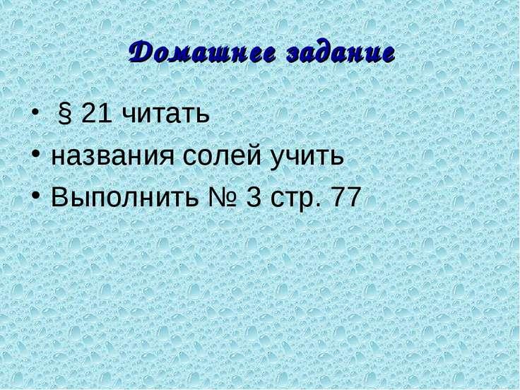 Домашнее задание § 21 читать названия солей учить Выполнить № 3 стр. 77