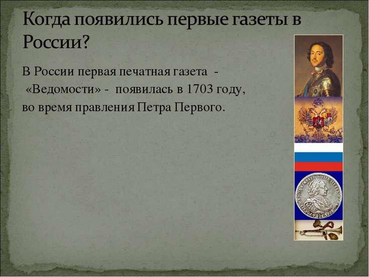 В России первая печатная газета - «Ведомости» - появилась в 1703 году, во вре...