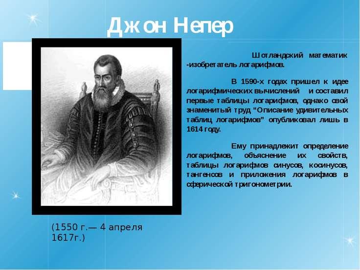 Джон Непер Шотландский математик -изобретатель логарифмов. В 1590-х годах при...