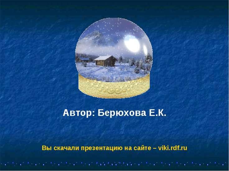 Автор: Берюхова Е.К. Вы скачали презентацию на сайте – viki.rdf.ru