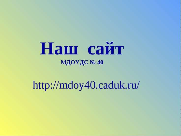 Наш сайт МДОУДС № 40 http://mdoy40.caduk.ru/