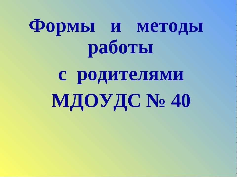Формы и методы работы с родителями МДОУДС № 40