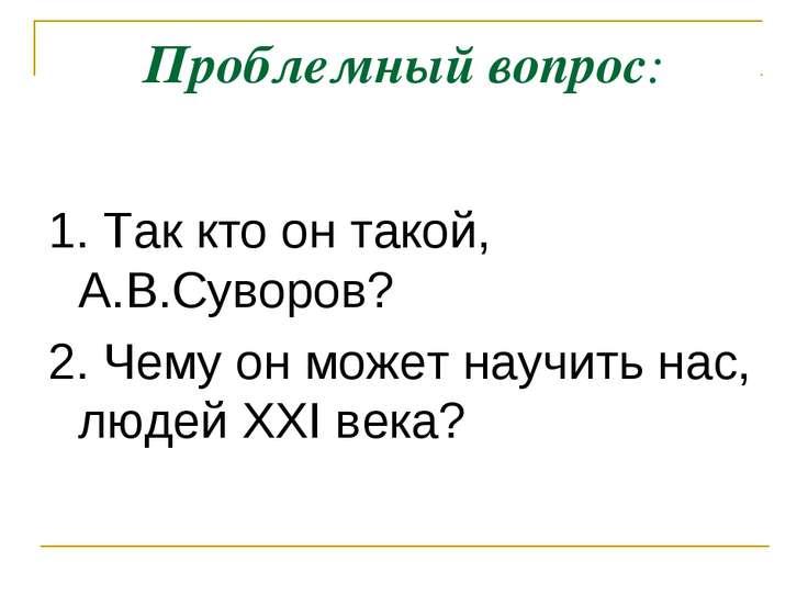 Проблемный вопрос: 1. Так кто он такой, А.В.Суворов? 2. Чему он может научить...