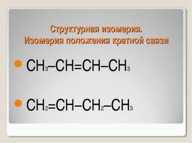 Структурная изомерия. Изомерия положения кратной связи СН3–СН=СН–СН3 СН2=СН–С...
