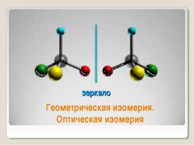 зеркало Геометрическая изомерия. Оптическая изомерия