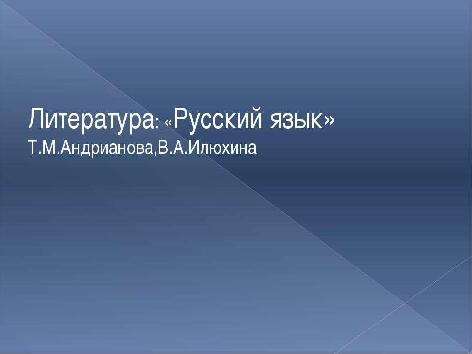 Литература: «Русский язык» Т.М.Андрианова,В.А.Илюхина