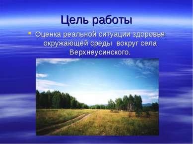 Цель работы Оценка реальной ситуации здоровья окружающей среды вокруг села Ве...