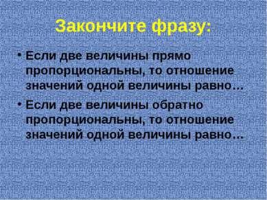 Закончите фразу: Если две величины прямо пропорциональны, то отношение значен...